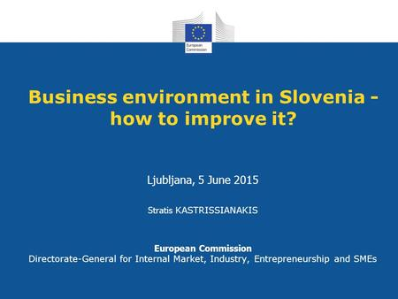 Business environment in Slovenia - how to improve it? Ljubljana, 5 June 2015 Stratis KASTRISSIANAKIS European Commission Directorate-General for Internal.