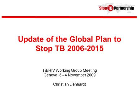 Update of the Global Plan to Stop TB 2006-2015 TB/HIV Working Group Meeting Geneva, 3 - 4 November 2009 Christian Lienhardt.