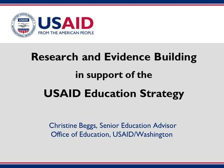 Research and Evidence Building in support of the USAID Education Strategy Christine Beggs, Senior Education Advisor Office of Education, USAID/Washington.
