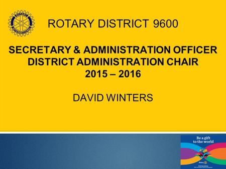 ROTARY DISTRICT 9600 SECRETARY & ADMINISTRATION OFFICER DISTRICT ADMINISTRATION CHAIR 2015 – 2016 DAVID WINTERS.