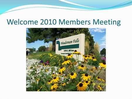 Welcome 2010 Members Meeting. Agenda Annual Membership Agenda Time: 7:00 PM Who: All Woodstream Falls Condominium Owners and Representatives When: Wednesday.