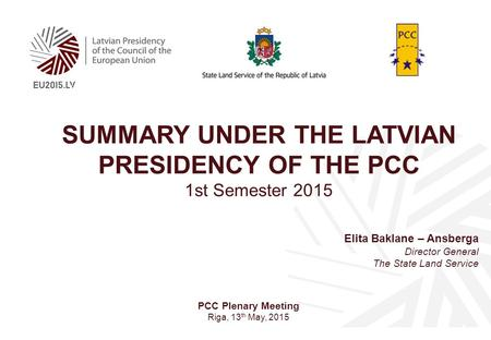 SUMMARY UNDER THE LATVIAN PRESIDENCY OF THE PCC 1st Semester 2015 Elita Baklane – Ansberga Director General The State Land Service PCC Plenary Meeting.