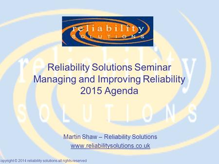 Copyright © 2014 reliability solutions all rights reserved Reliability Solutions Seminar Managing and Improving Reliability 2015 Agenda Martin Shaw – Reliability.