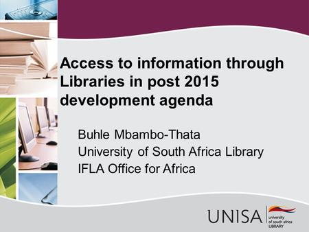 Access to information through Libraries in post 2015 development agenda Buhle Mbambo-Thata University of South Africa Library IFLA Office for Africa.