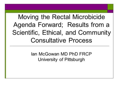 Moving the Rectal Microbicide Agenda Forward; Results from a Scientific, Ethical, and Community Consultative Process Ian McGowan MD PhD FRCP University.