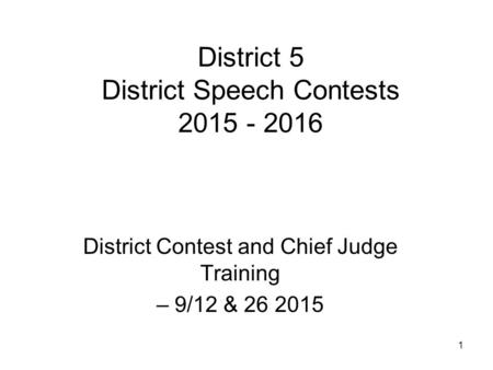 1 District 5 District Speech Contests 2015 - 2016 District Contest and Chief Judge Training – 9/12 & 26 2015.
