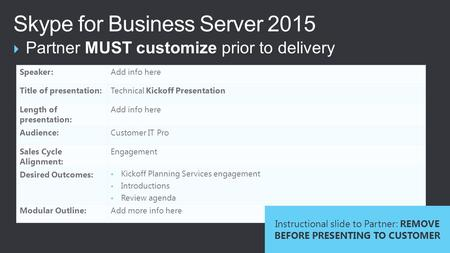  Partner MUST customize prior to delivery Skype for Business Server 2015 Speaker:Add info here Title of presentation:Technical Kickoff Presentation Length.