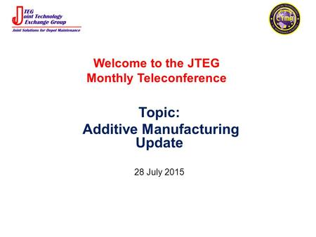 Welcome to the JTEG Monthly Teleconference Topic: Additive Manufacturing Update 28 July 2015.