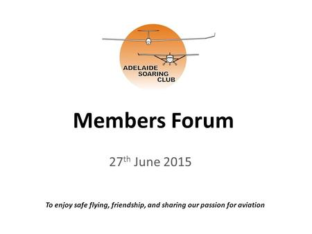 Members Forum 27 th June 2015 To enjoy safe flying, friendship, and sharing our passion for aviation.