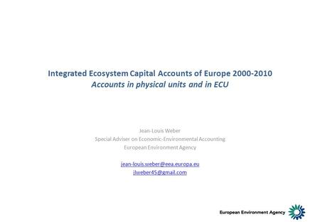 Integrated Ecosystem Capital Accounts of Europe 2000-2010 Accounts in physical units and in ECU Jean-Louis Weber Special Adviser on Economic-Environmental.