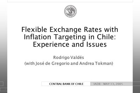 1 CENTRAL BANK OF CHILE Rodrigo Valdés (with José de Gregorio and Andrea Tokman) IADB - MAY 13, 2005 Flexible Exchange Rates with Inflation Targeting in.