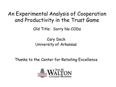 An Experimental Analysis of Cooperation and Productivity in the Trust Game Old Title: Sorry No CODs Cary Deck University of Arkansas Thanks to the Center.