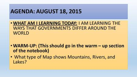 AGENDA: AUGUST 18, 2015 WHAT AM I LEARNING TODAY: I AM LEARNING THE WAYS THAT GOVERNMENTS DIFFER AROUND THE WORLD WARM-UP: (This should go in the warm.