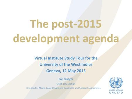The post-2015 development agenda Virtual Institute Study Tour for the University of the West Indies Geneva, 12 May 2015 Rolf Traeger Chief, LDC Section.