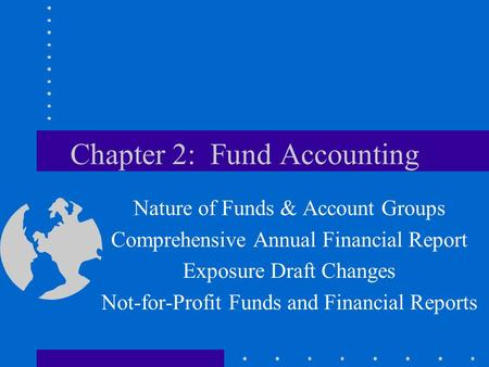 Chapter 2: Fund Accounting Nature of Funds & Account Groups Comprehensive Annual Financial Report Exposure Draft Changes Not-for-Profit Funds and Financial.
