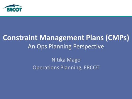 Constraint Management Plans (CMPs) An Ops Planning Perspective Nitika Mago Operations Planning, ERCOT.