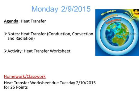 Monday 2/9/2015 Agenda: Heat Transfer  Notes: Heat Transfer (Conduction, Convection and Radiation)  Activity: Heat Transfer Worksheet Homework/Classwork.