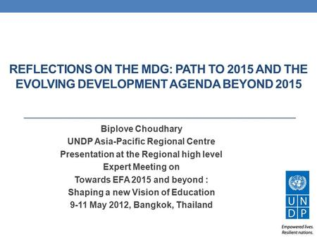 REFLECTIONS ON THE MDG: PATH TO 2015 AND THE EVOLVING DEVELOPMENT AGENDA BEYOND 2015 Biplove Choudhary UNDP Asia-Pacific Regional Centre Presentation at.