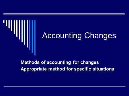 Accounting Changes Methods of accounting for changes Appropriate method for specific situations.