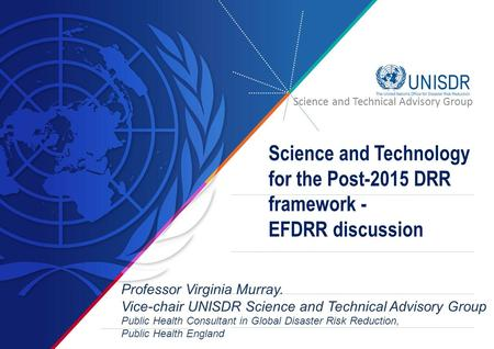 Science and Technology for the Post-2015 DRR framework - EFDRR discussion Professor Virginia Murray. Vice-chair UNISDR Science and Technical Advisory Group.