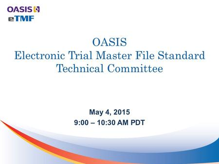 OASIS Electronic Trial Master File Standard Technical Committee May 4, 2015 9:00 – 10:30 AM PDT.