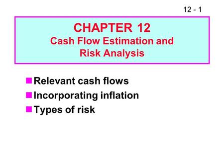 12 - 1 CHAPTER 12 Cash Flow Estimation and Risk Analysis Relevant cash flows Incorporating inflation Types of risk.