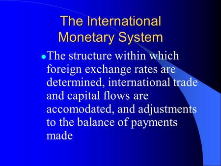 The International Monetary System The structure within which foreign exchange rates are determined, international trade and capital flows are accomodated,