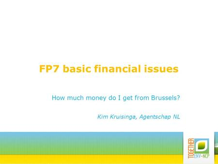 FP7 basic financial issues How much money do I get from Brussels? Kim Kruisinga, Agentschap NL.