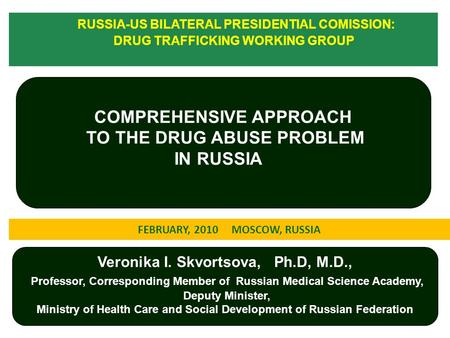 1 COMPREHENSIVE APPROACH TO THE DRUG ABUSE PROBLEM IN RUSSIA RUSSIA-US BILATERAL PRESIDENTIAL COMISSION: DRUG TRAFFICKING WORKING GROUP Veronika I. Skvortsova,