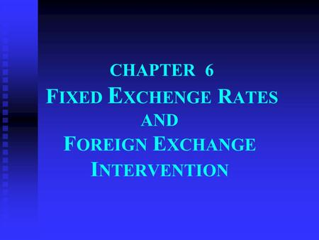 CHAPTER 6 F IXED E XCHENGE R ATES AND F OREIGN E XCHANGE I NTERVENTION.