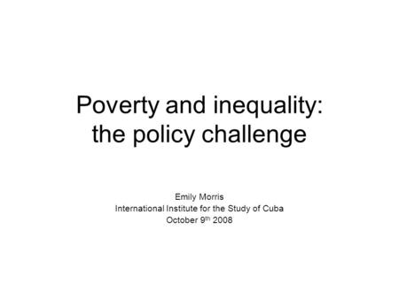 Poverty and inequality: the policy challenge Emily Morris International Institute for the Study of Cuba October 9 th 2008.