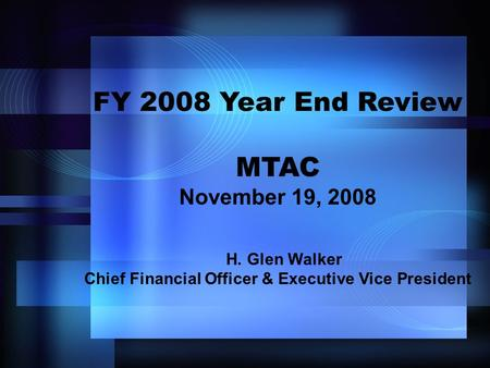 FY 2008 Year End Review MTAC November 19, 2008 H. Glen Walker Chief Financial Officer & Executive Vice President.