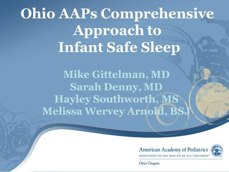 Ohio AAPs Comprehensive Approach to Infant Safe Sleep Mike Gittelman, MD Sarah Denny, MD Hayley Southworth, MS Melissa Wervey Arnold, BSJ.