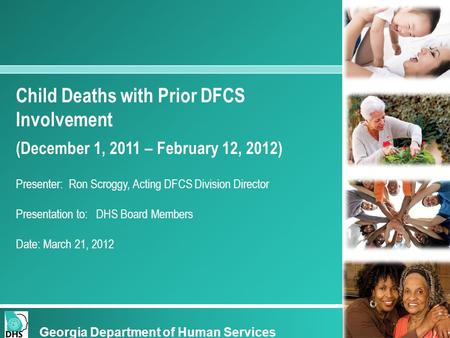 Child Deaths with Prior DFCS Involvement (December 1, 2011 – February 12, 2012) Presenter: Ron Scroggy, Acting DFCS Division Director Presentation to: