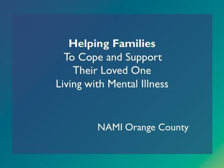 Helping Families To Cope and Support Their Loved One Living with Mental Illness NAMI Orange County.