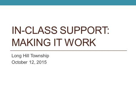 IN-CLASS SUPPORT: MAKING IT WORK Long Hill Township October 12, 2015.