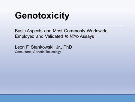 Basic Aspects and Most Commonly Worldwide Employed and Validated In Vitro Assays Leon F. Stankowski, Jr., PhD Consultant, Genetic Toxicology Genotoxicity.