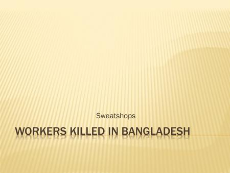 Sweatshops. Safety: 700 people have died since 2006, according to the Clean Clothes Campaign. Working conditions: many of the factories lack fire escapes,
