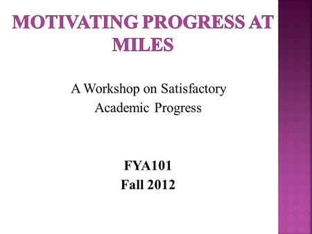 A Workshop on Satisfactory Academic Progress FYA101 Fall 2012.