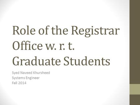 Role of the Registrar Office w. r. t. Graduate Students Syed Naveed Khursheed Systems Engineer Fall 2014.