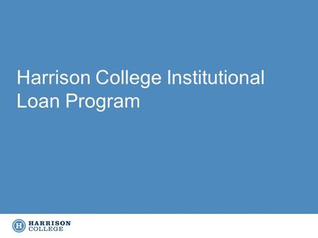 Harrison College Institutional Loan Program. Began utilizing an Institutional Loan Program for all campuses within past six months, ran pilot at one campus.