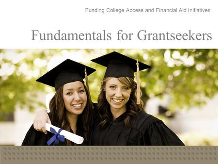 Fundamentals for Grantseekers Funding College Access and Financial Aid Initiatives.