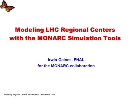 Modeling Regional Centers with MONARC Simulation Tools Modeling LHC Regional Centers with the MONARC Simulation Tools Irwin Gaines, FNAL for the MONARC.
