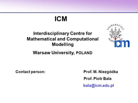 Contact person: Prof. M. Niezgódka Prof. Piotr Bała ICM Interdisciplinary Centre for Mathematical and Computational Modelling Warsaw University,