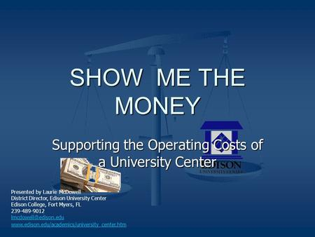 SHOW ME THE MONEY Supporting the Operating Costs of a University Center Presented by Laurie McDowell District Director, Edison University Center Edison.