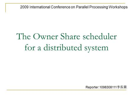 The Owner Share scheduler for a distributed system 2009 International Conference on Parallel Processing Workshops Reporter:1098308111 李長霖.