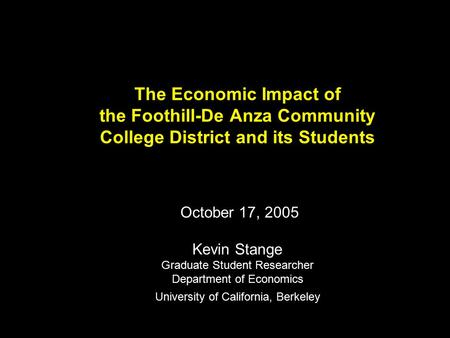 The Economic Impact of the Foothill-De Anza Community College District and its Students October 17, 2005 Kevin Stange Graduate Student Researcher Department.