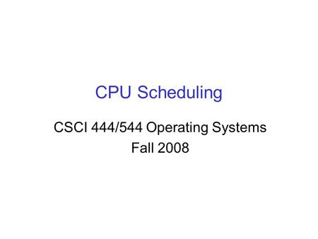CPU Scheduling CSCI 444/544 Operating Systems Fall 2008.