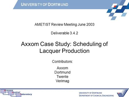 AMETIST Review Meeting June 2003 Deliverable 3.4.2 Axxom Case Study: Scheduling of Lacquer Production Contributors: Axxom Dortmund Twente Verimag.