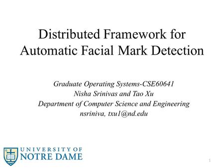 Distributed Framework for Automatic Facial Mark Detection Graduate Operating Systems-CSE60641 Nisha Srinivas and Tao Xu Department of Computer Science.